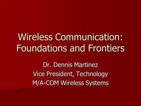 Wireless Communication: Foundations and Frontiers Dr. Dennis Martinez Vice President, Technology M/A-COM Wireless Systems.