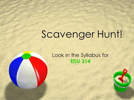 Scavenger Hunt! Look in the Syllabus for EDU 314.