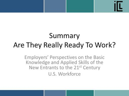 Summary Are They Really Ready To Work? Employers' Perspectives on the Basic Knowledge and Applied Skills of the New Entrants to the 21 st Century U.S.
