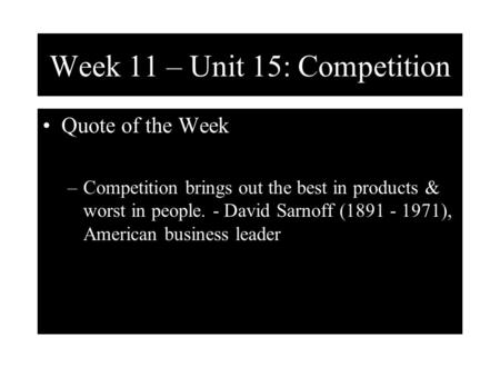 Week 11 – Unit 15: Competition Quote of the Week –Competition brings out the best in products & worst in people. - David Sarnoff (1891 - 1971), American.