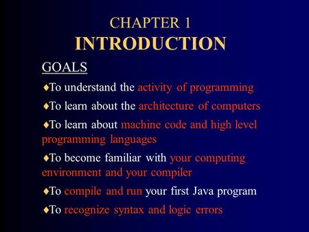 CHAPTER 1 INTRODUCTION GOALS  To understand the activity of programming  To learn about the architecture of computers  To learn about machine code and.