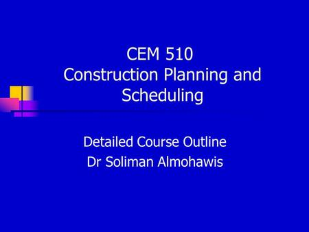 CEM 510 Construction Planning and Scheduling Detailed Course Outline Dr Soliman Almohawis.