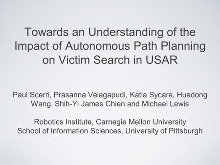 Towards an Understanding of the Impact of Autonomous Path Planning on Victim Search in USAR Paul Scerri, Prasanna Velagapudi, Katia Sycara, Huadong Wang,