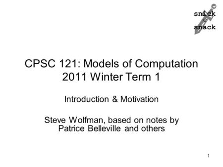 Snick  snack CPSC 121: Models of Computation 2011 Winter Term 1 Introduction & Motivation Steve Wolfman, based on notes by Patrice Belleville and others.