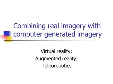 Combining real imagery with computer generated imagery Virtual reality; Augmented reality; Teleorobotics.