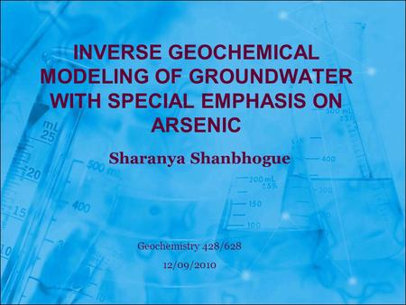 Inverse Geochemical modeling of groundwater with special emphasis on arsenic Sharanya Shanbhogue Geochemistry 428/628 12/09/2010.
