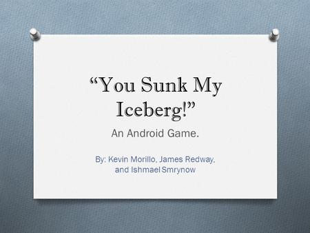 """You Sunk My Iceberg!"" An Android Game. By: Kevin Morillo, James Redway, and Ishmael Smrynow."