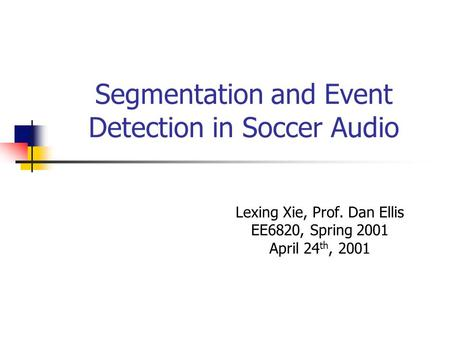 Segmentation and Event Detection in Soccer Audio Lexing Xie, Prof. Dan Ellis EE6820, Spring 2001 April 24 th, 2001.
