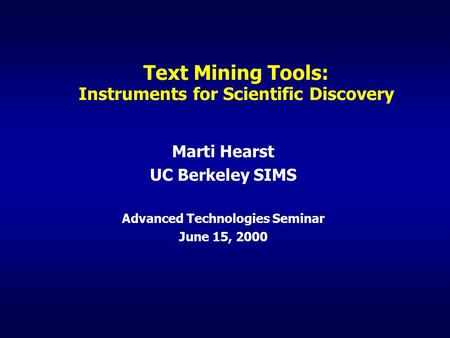 Text Mining Tools: Instruments for Scientific Discovery Marti Hearst UC Berkeley SIMS Advanced Technologies Seminar June 15, 2000.