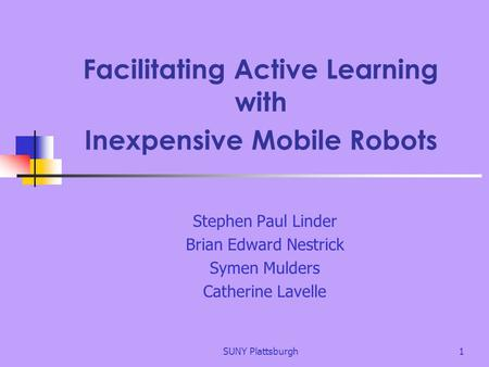 SUNY Plattsburgh1 Facilitating Active Learning with Inexpensive Mobile Robots Stephen Paul Linder Brian Edward Nestrick Symen Mulders Catherine Lavelle.