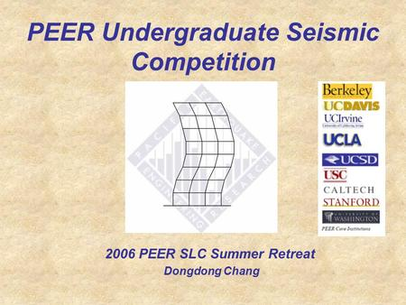 PEER Undergraduate Seismic Competition 2006 PEER SLC Summer Retreat Dongdong Chang.