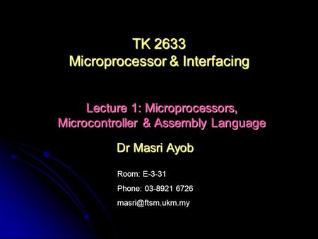 Room: E-3-31 Phone: 03-8921 6726 Dr Masri Ayob TK 2633 Microprocessor & Interfacing Lecture 1: Microprocessors, Microcontroller & Assembly.