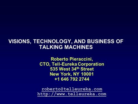VISIONS, TECHNOLOGY, AND BUSINESS OF TALKING MACHINES Roberto Pieraccini, CTO, Tell-Eureka Corporation 535 West 34 th Street New York, NY 10001 +1 646.