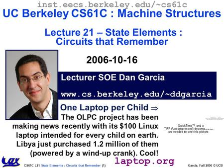 CS61C L21 State Elements : Circuits that Remember (1) Garcia, Fall 2006 © UCB One Laptop per Child  The OLPC project has been making news recently with.