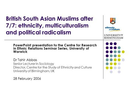 British South Asian Muslims after 7/7: ethnicity, multiculturalism and political radicalism PowerPoint presentation to the Centre for Research in Ethnic.