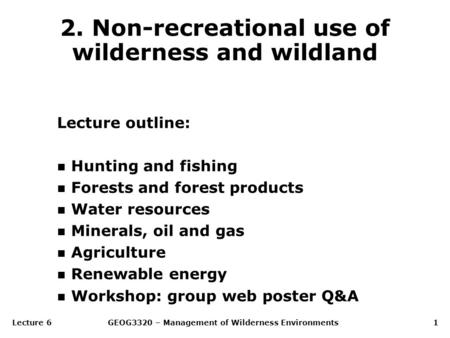 Lecture 6GEOG3320 – Management of Wilderness Environments1 2. Non-recreational use of wilderness and wildland Lecture outline: n Hunting and fishing n.