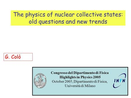 The physics of nuclear collective states: old questions and new trends G. Colò Congresso del Dipartimento di Fisica Highlights in Physics 2005 October.