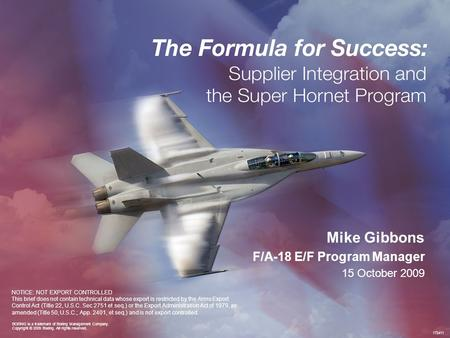Copyright © 2009 Boeing. All rights reserved.NOTICE: NOT EXPORT CONTROLLED 172411 Mike Gibbons F/A-18 E/F Program Manager 15 October 2009 NOTICE: NOT EXPORT.