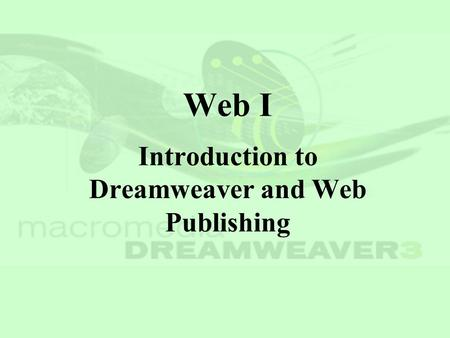 Web I Introduction to Dreamweaver and Web Publishing.
