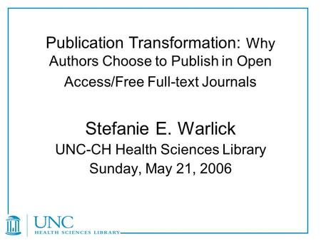 Publication Transformation: Why Authors Choose to Publish in Open Access/Free Full-text Journals Stefanie E. Warlick UNC-CH Health Sciences Library Sunday,