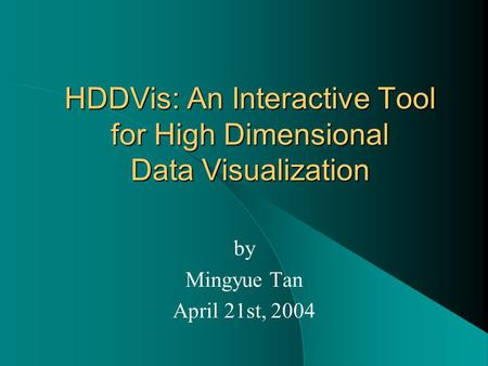 HDDVis: An Interactive Tool for High Dimensional Data Visualization by Mingyue Tan April 21st, 2004.