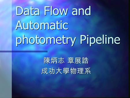 Data Flow and Automatic photometry Pipeline 陳炳志 章展誥 成功大學物理系.