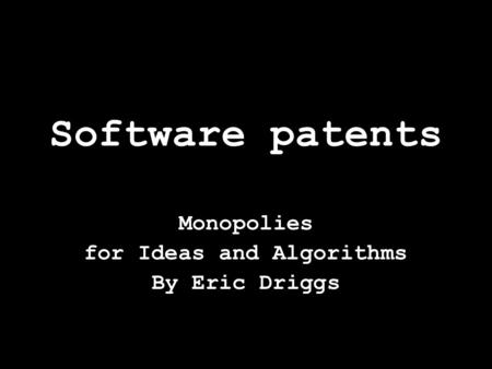 Software patents Monopolies for Ideas and Algorithms By Eric Driggs.