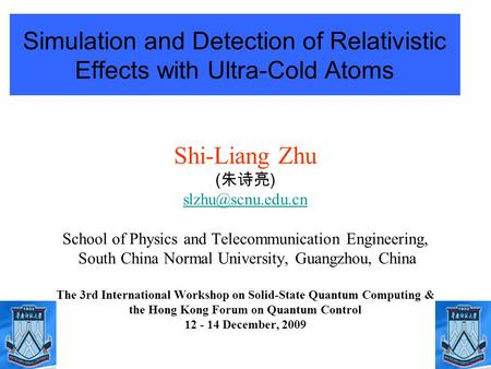1 Simulation and Detection of Relativistic Effects with Ultra-Cold Atoms Shi-Liang Zhu ( 朱诗亮 ) School of Physics and Telecommunication.