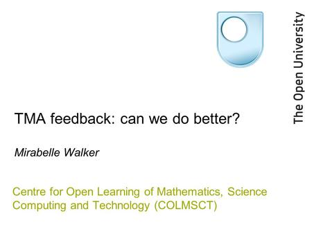 TMA feedback: can we do better? Mirabelle Walker Centre for Open Learning of Mathematics, Science Computing and Technology (COLMSCT)