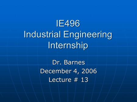IE496 Industrial Engineering Internship Dr. Barnes December 4, 2006 Lecture # 13.