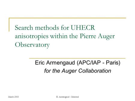 March 2005E. Armengaud - Moriond Search methods for UHECR anisotropies within the Pierre Auger Observatory Eric Armengaud (APC/IAP - Paris) for the Auger.