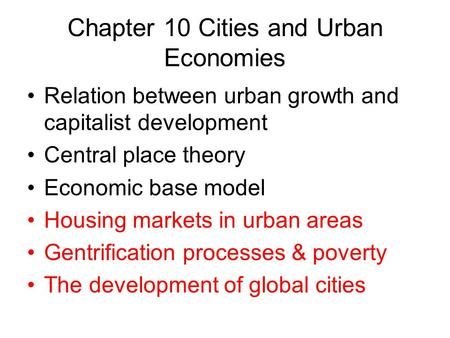 Chapter 10 Cities and Urban Economies Relation between urban growth and capitalist development Central place theory Economic base model Housing markets.