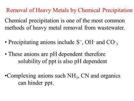 Removal of Heavy Metals by Chemical Precipitation Chemical precipitation is one of the most common methods of heavy metal removal from wastewater. Precipitating.