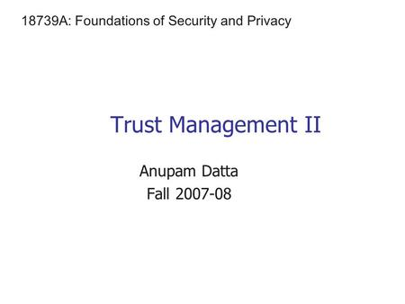 Trust Management II Anupam Datta Fall 2007-08 18739A: Foundations of Security and Privacy.
