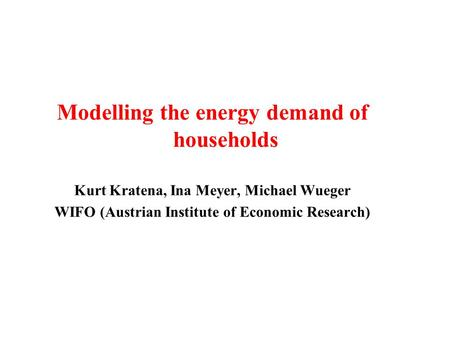 Modelling the energy demand of households Kurt Kratena, Ina Meyer, Michael Wueger WIFO (Austrian Institute of Economic Research)