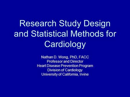 Research <strong>Study</strong> Design and Statistical Methods for Cardiology Nathan D. Wong, PhD, FACC Professor and Director Heart Disease Prevention Program Division.