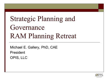 Strategic Planning and Governance RAM Planning Retreat Michael E. Gallery, PhD, CAE President OPIS, LLC.