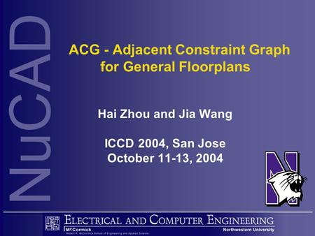 NuCAD ACG - Adjacent Constraint Graph for General Floorplans Hai Zhou and Jia Wang ICCD 2004, San Jose October 11-13, 2004.