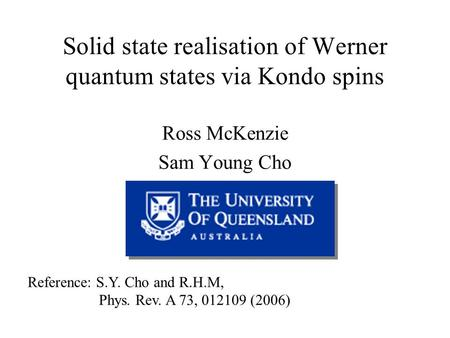 Solid state realisation of Werner quantum states via Kondo spins Ross McKenzie Sam Young Cho Reference: S.Y. Cho and R.H.M, Phys. Rev. A 73, 012109 (2006)