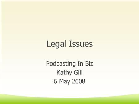 Legal Issues Podcasting In Biz Kathy Gill 6 May 2008.
