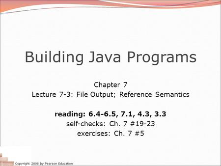 Copyright 2008 by Pearson Education Building Java Programs Chapter 7 Lecture 7-3: File Output; Reference Semantics reading: 6.4-6.5, 7.1, 4.3, 3.3 self-checks: