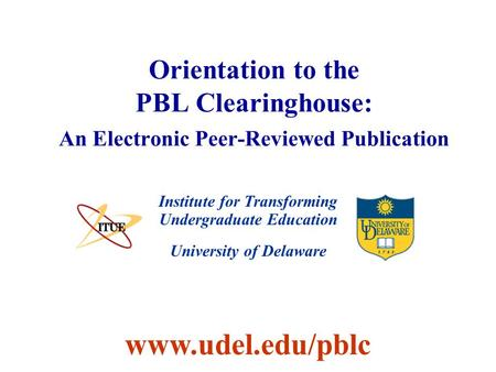 University of Delaware Orientation to the PBL Clearinghouse: An Electronic Peer-Reviewed Publication Institute for Transforming Undergraduate Education.