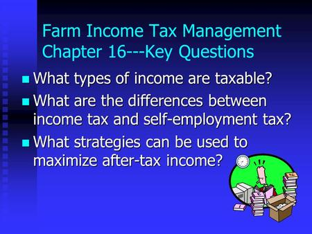 Farm Income Tax Management Chapter 16---Key Questions What types of income are taxable? What types of income are taxable? What are the differences between.