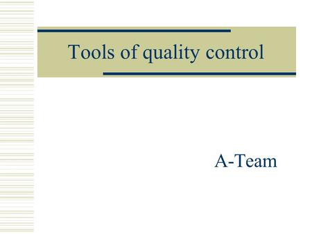 Tools of quality control A-Team. Basic tools of quality control  control chart  histogram  Pareto chart  check sheet  cause-and-effect diagram 
