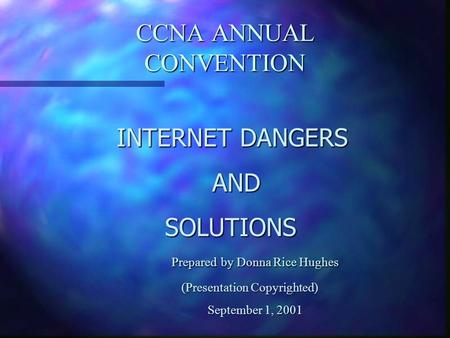 CCNA ANNUAL CONVENTION INTERNET DANGERS AND AND SOLUTIONS Prepared by Donna Rice Hughes (Presentation Copyrighted) (Presentation Copyrighted) September.