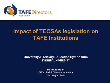 Impact of TEQSAs legislation on TAFE Institutions University & Tertiary Education Symposium SYDNEY UNIVERSITY Martin Riordan CEO, TAFE Directors Australia.