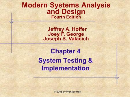 © 2005 by Prentice Hall Chapter 4 System Testing & Implementation Modern Systems Analysis and Design Fourth Edition Jeffrey A. Hoffer Joey F. George Joseph.