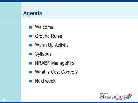 OH 1-1 Agenda Welcome Ground Rules Warm Up Activity Syllabus NRAEF ManageFirst What is Cost Control? Next week.