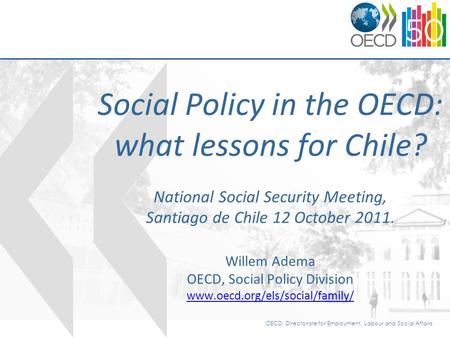 OECD, Directorate for Employment, Labour and Social Affairs Social Policy in the OECD: what lessons for Chile? National Social Security Meeting, Santiago.
