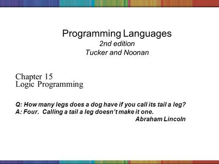 Copyright © 2006 The McGraw-Hill Companies, Inc. Programming Languages 2nd edition Tucker and Noonan Chapter 15 Logic Programming Q: How many legs does.